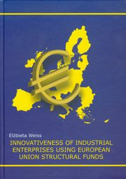 ksiazka tytuł: Innovativeness of   industrial enterprises using European Union structural funds autor: Weiss Elżbieta